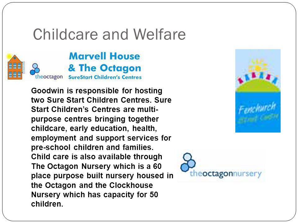 Childcare and Welfare Goodwin is responsible for hosting two Sure Start Children Centres.