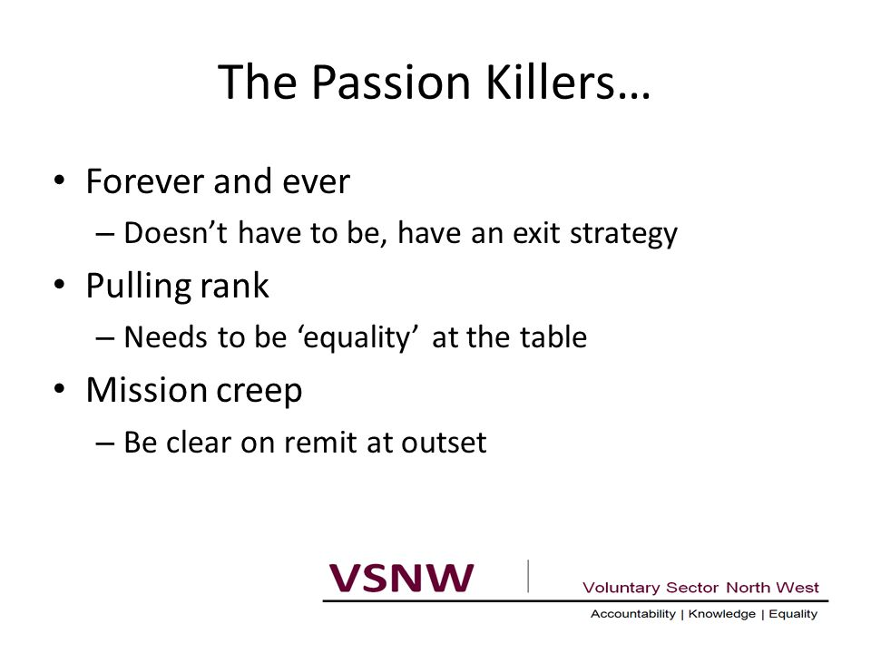 The Passion Killers… Forever and ever – Doesn't have to be, have an exit strategy Pulling rank – Needs to be 'equality' at the table Mission creep – Be clear on remit at outset