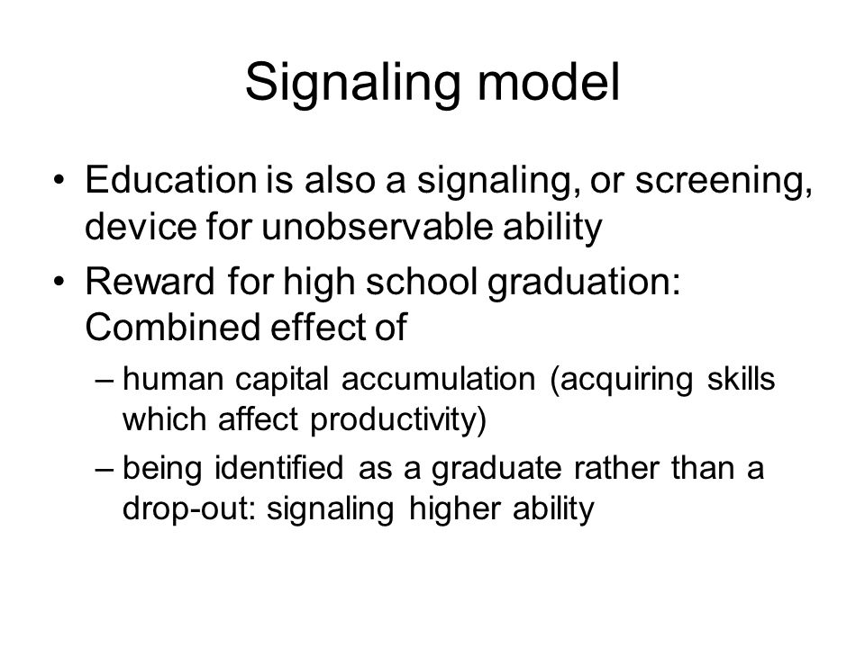Signaling model Education is also a signaling, or screening, device for unobservable ability Reward for high school graduation: Combined effect of –human capital accumulation (acquiring skills which affect productivity) –being identified as a graduate rather than a drop-out: signaling higher ability