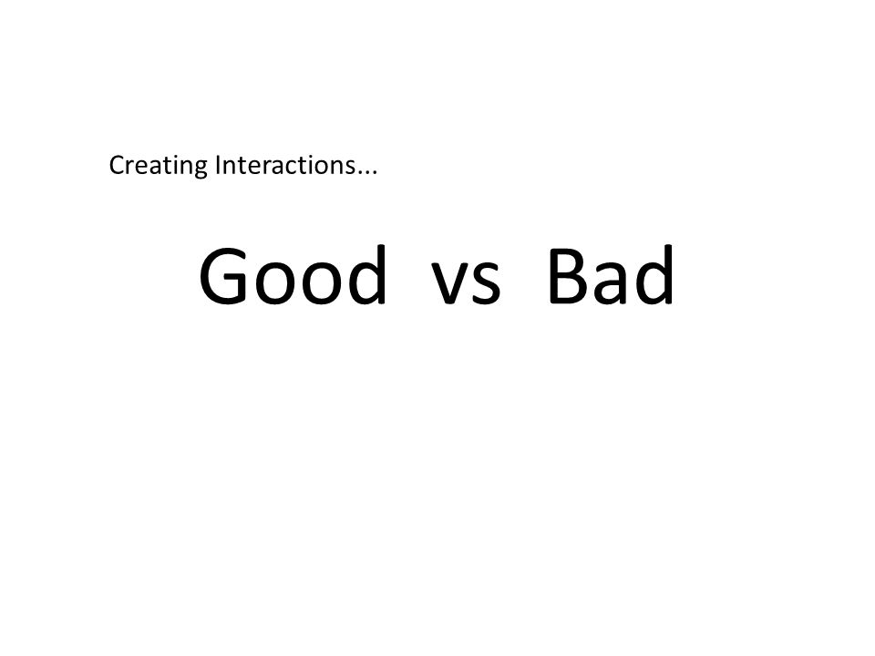 Good vs Bad Creating Interactions...