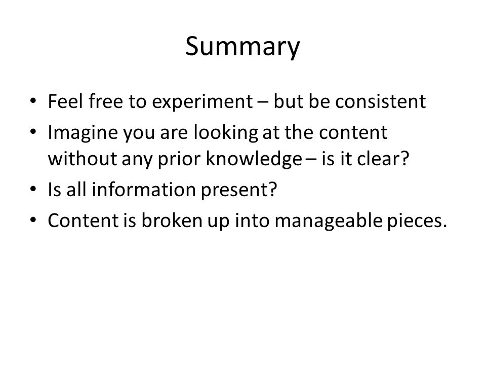 Summary Feel free to experiment – but be consistent Imagine you are looking at the content without any prior knowledge – is it clear? Is all informati