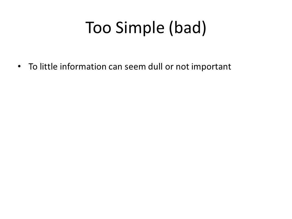 Too Simple (bad) To little information can seem dull or not important