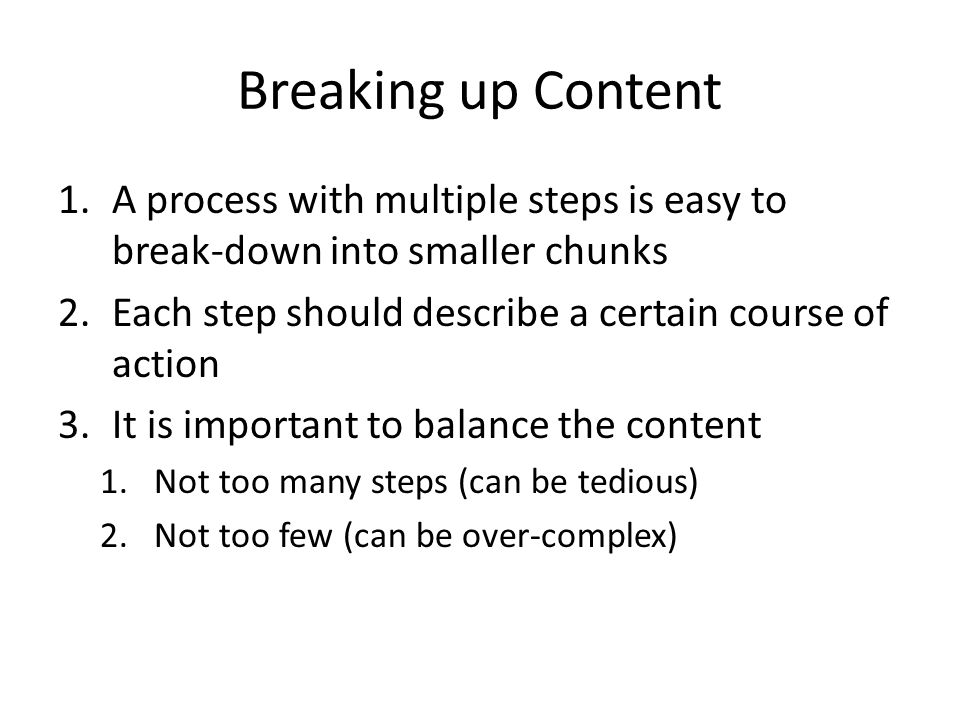 Breaking up Content 1.A process with multiple steps is easy to break-down into smaller chunks 2.Each step should describe a certain course of action 3