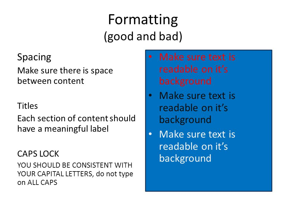 Formatting (good and bad) Spacing Make sure there is space between content Titles Each section of content should have a meaningful label CAPS LOCK YOU SHOULD BE CONSISTENT WITH YOUR CAPITAL LETTERS, do not type on ALL CAPS Make sure text is readable on it's background