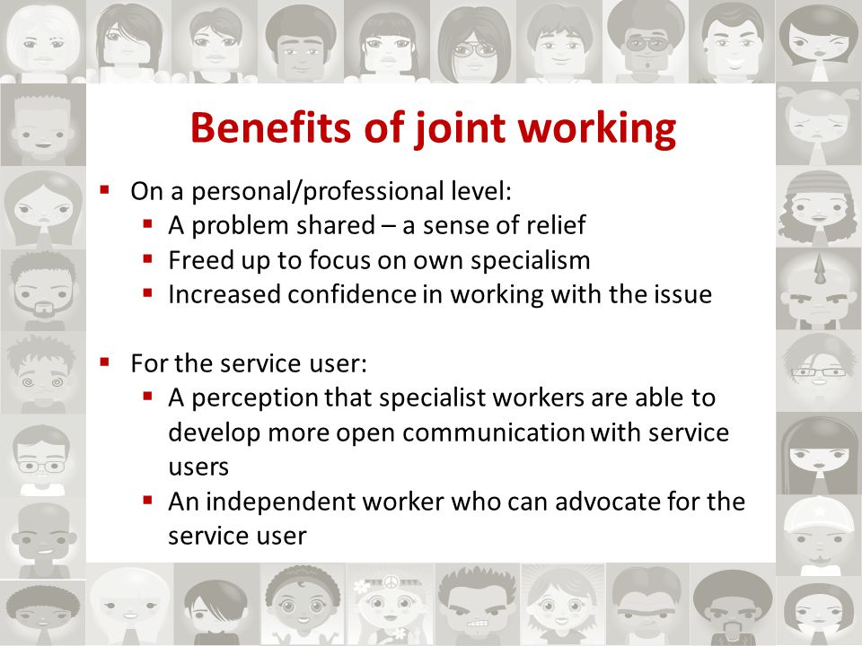 Benefits of joint working  On a personal/professional level:  A problem shared – a sense of relief  Freed up to focus on own specialism  Increased confidence in working with the issue  For the service user:  A perception that specialist workers are able to develop more open communication with service users  An independent worker who can advocate for the service user