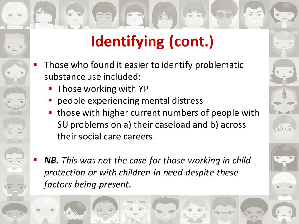 Identifying (cont.)  Those who found it easier to identify problematic substance use included:  Those working with YP  people experiencing mental distress  those with higher current numbers of people with SU problems on a) their caseload and b) across their social care careers.