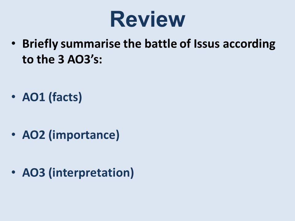 Review Briefly summarise the battle of Issus according to the 3 AO3's: AO1 (facts) AO2 (importance) AO3 (interpretation)