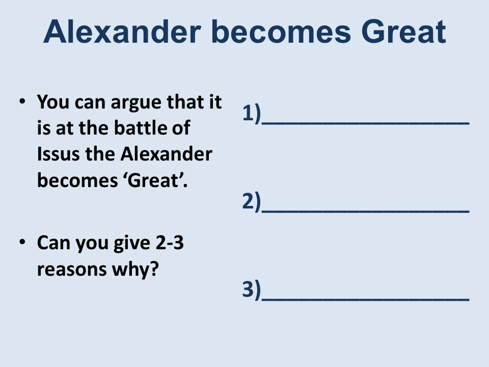 Alexander becomes Great You can argue that it is at the battle of Issus the Alexander becomes 'Great'.