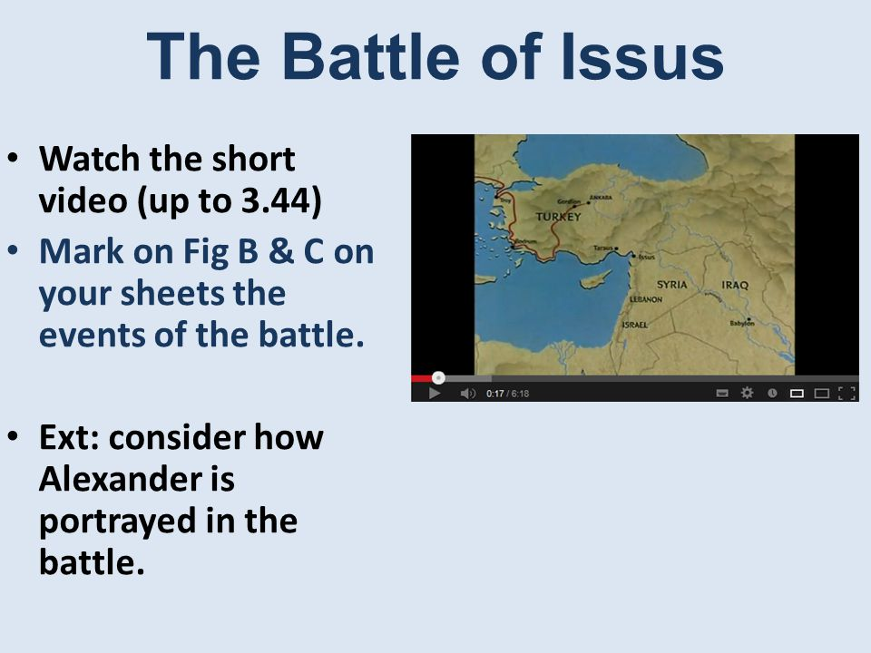The Battle of Issus Watch the short video (up to 3.44) Mark on Fig B & C on your sheets the events of the battle.