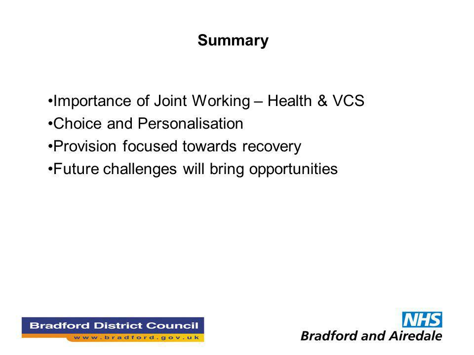 Summary Importance of Joint Working – Health & VCS Choice and Personalisation Provision focused towards recovery Future challenges will bring opportunities