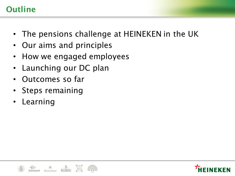 The pensions challenge at HEINEKEN in the UK Our aims and principles How we engaged employees Launching our DC plan Outcomes so far Steps remaining Learning Outline