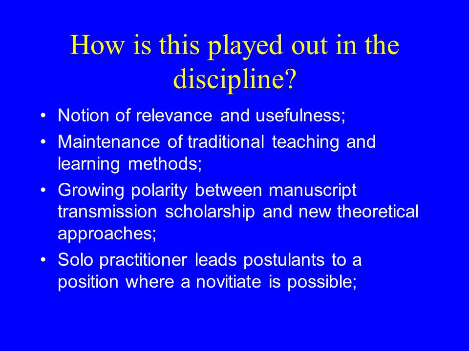 How is this played out in the discipline? Notion of relevance and usefulness; Maintenance of traditional teaching and learning methods; Growing polari