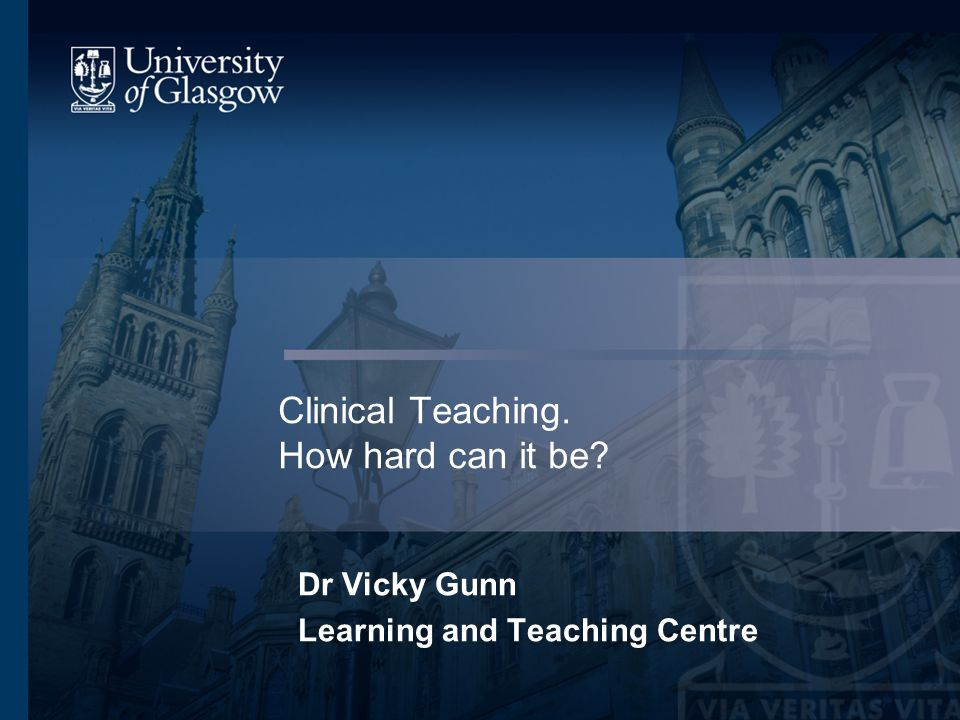 Clinical Teaching. How hard can it be Dr Vicky Gunn Learning and Teaching Centre