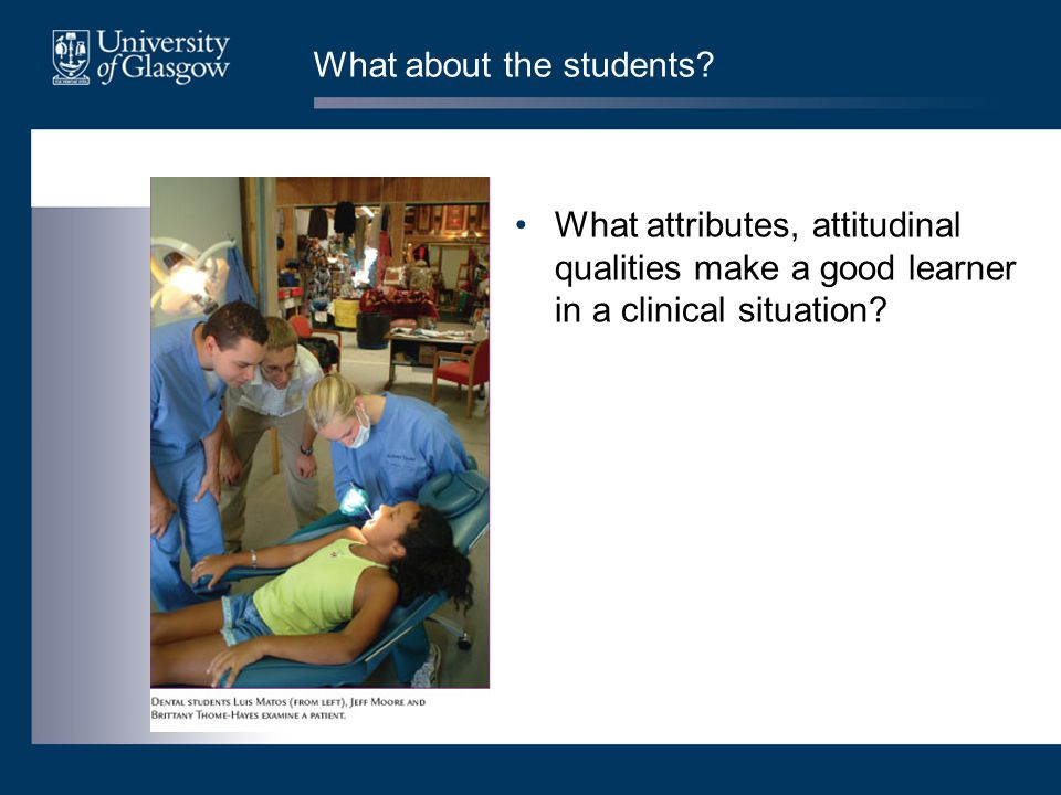 What about the students? What attributes, attitudinal qualities make a good learner in a clinical situation?