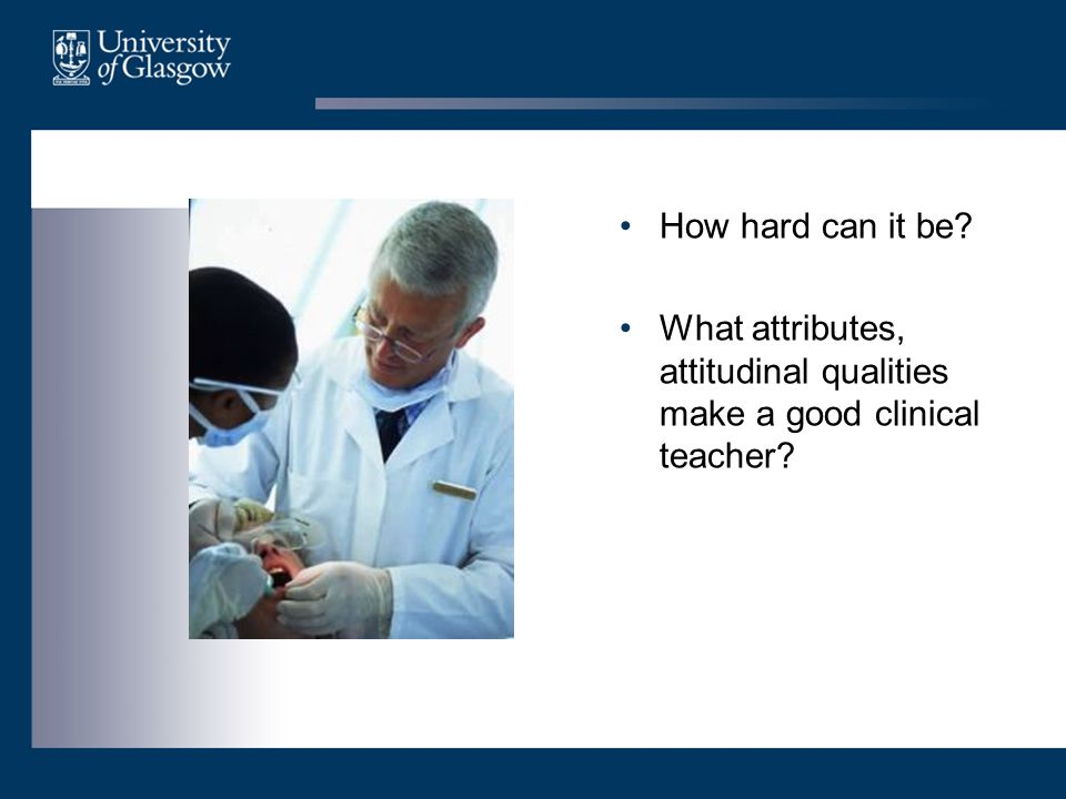 How hard can it be What attributes, attitudinal qualities make a good clinical teacher