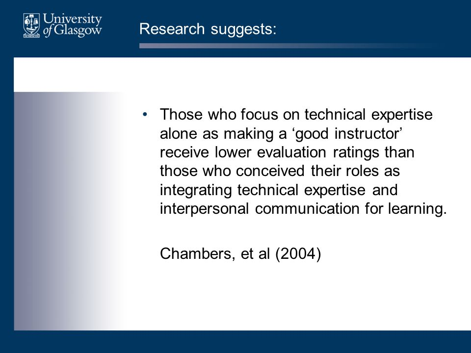 Research suggests: Those who focus on technical expertise alone as making a 'good instructor' receive lower evaluation ratings than those who conceived their roles as integrating technical expertise and interpersonal communication for learning.
