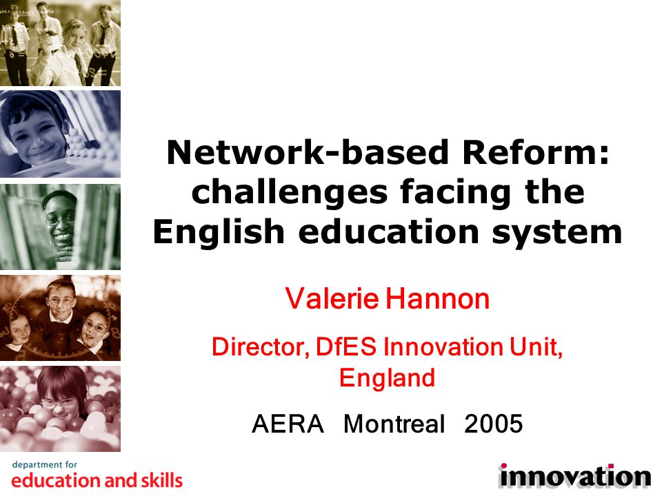 Valerie Hannon Director, DfES Innovation Unit, England AERA Montreal 2005 Network-based Reform: challenges facing the English education system