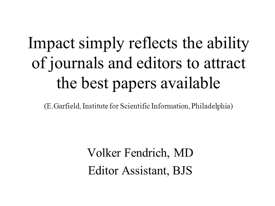 Impact simply reflects the ability of journals and editors to attract the best papers available (E.Garfield, Institute for Scientific Information, Philadelphia) Volker Fendrich, MD Editor Assistant, BJS