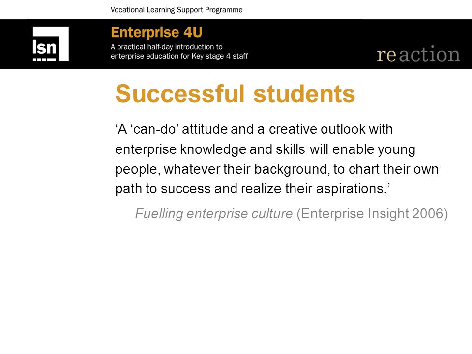 Successful students 'A 'can-do' attitude and a creative outlook with enterprise knowledge and skills will enable young people, whatever their background, to chart their own path to success and realize their aspirations.' Fuelling enterprise culture (Enterprise Insight 2006)