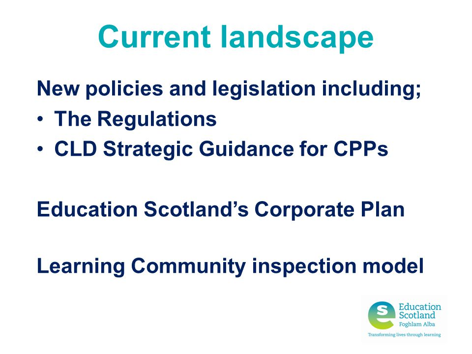 Current landscape New policies and legislation including; The Regulations CLD Strategic Guidance for CPPs Education Scotland's Corporate Plan Learning