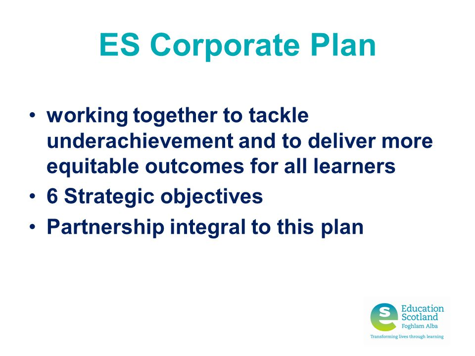 ES Corporate Plan working together to tackle underachievement and to deliver more equitable outcomes for all learners 6 Strategic objectives Partnersh
