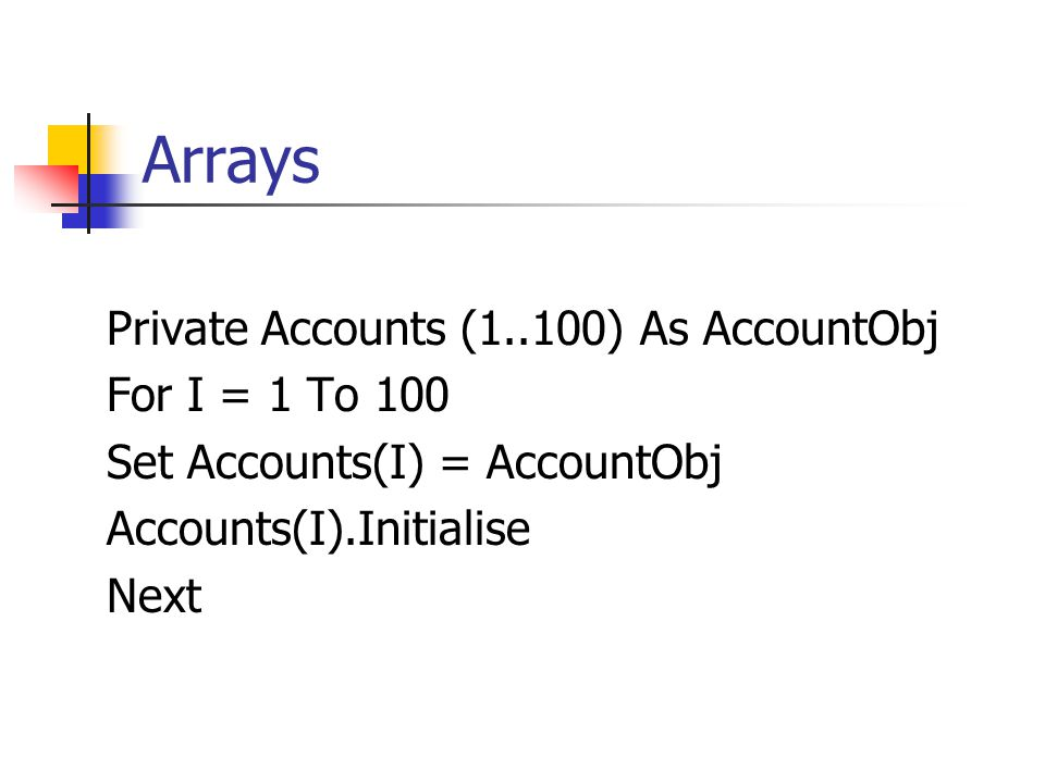 Arrays Private Accounts (1..100) As AccountObj For I = 1 To 100 Set Accounts(I) = AccountObj Accounts(I).Initialise Next
