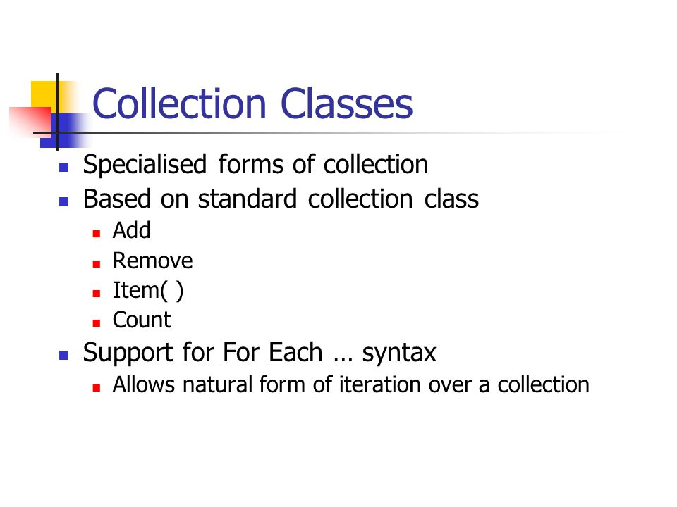 Collection Classes Specialised forms of collection Based on standard collection class Add Remove Item( ) Count Support for For Each … syntax Allows natural form of iteration over a collection