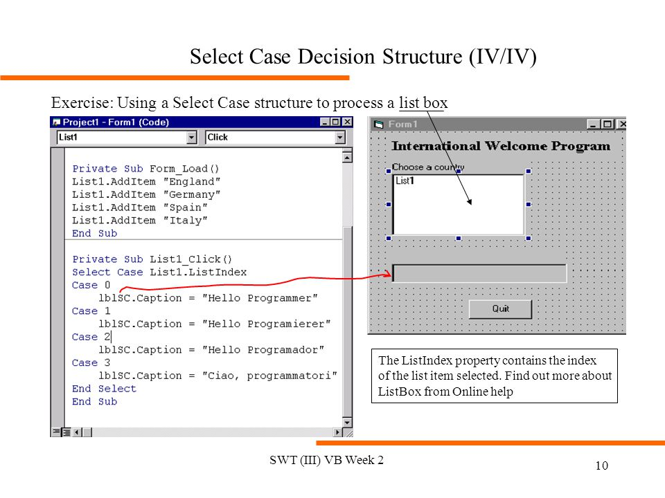 SWT (III) VB Week 2 10 Select Case Decision Structure (IV/IV) Exercise: Using a Select Case structure to process a list box The ListIndex property con