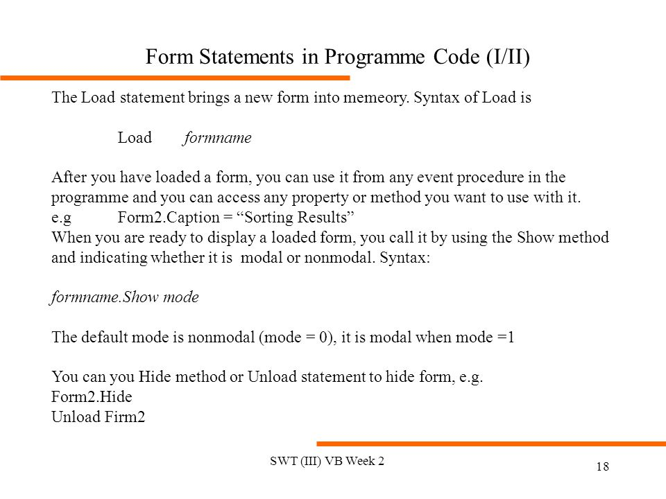 SWT (III) VB Week 2 18 Form Statements in Programme Code (I/II) The Load statement brings a new form into memeory. Syntax of Load is Load formname Aft