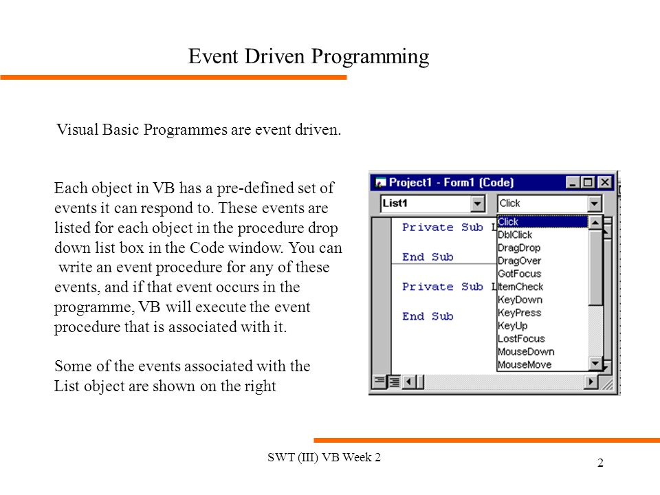 SWT (III) VB Week 2 2 Event Driven Programming Visual Basic Programmes are event driven. Each object in VB has a pre-defined set of events it can resp