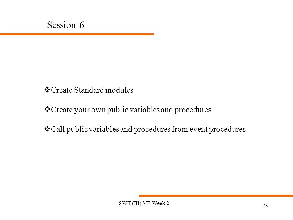 SWT (III) VB Week 2 23 Session 6 vCreate Standard modules vCreate your own public variables and procedures vCall public variables and procedures from