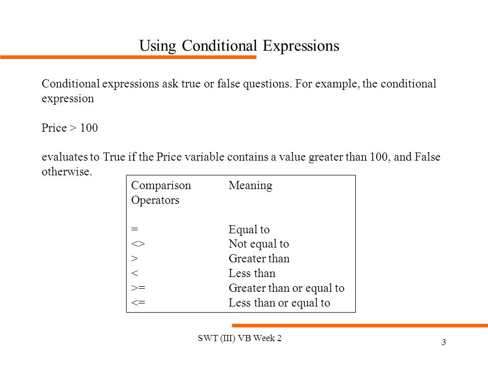 SWT (III) VB Week 2 3 Using Conditional Expressions Conditional expressions ask true or false questions. For example, the conditional expression Price