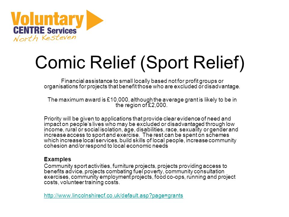 Comic Relief (Sport Relief) Financial assistance to small locally based not for profit groups or organisations for projects that benefit those who are excluded or disadvantage.