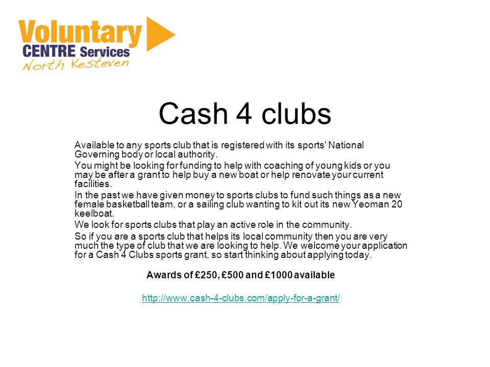 Cash 4 clubs Available to any sports club that is registered with its sports National Governing body or local authority.