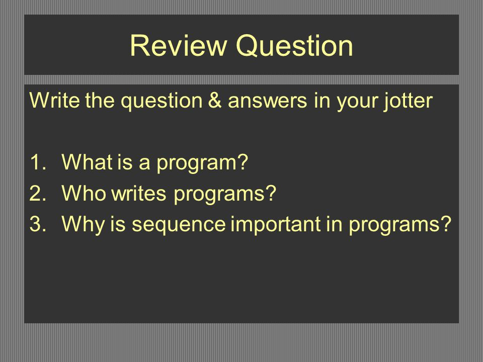 Review Question Write the question & answers in your jotter 1.What is a program.