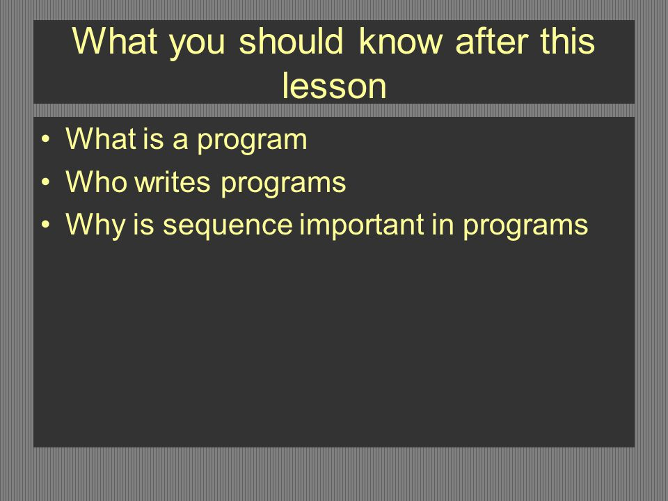 What you should know after this lesson What is a program Who writes programs Why is sequence important in programs