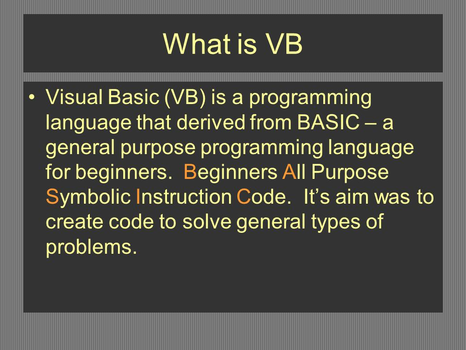 What is VB Visual Basic (VB) is a programming language that derived from BASIC – a general purpose programming language for beginners.