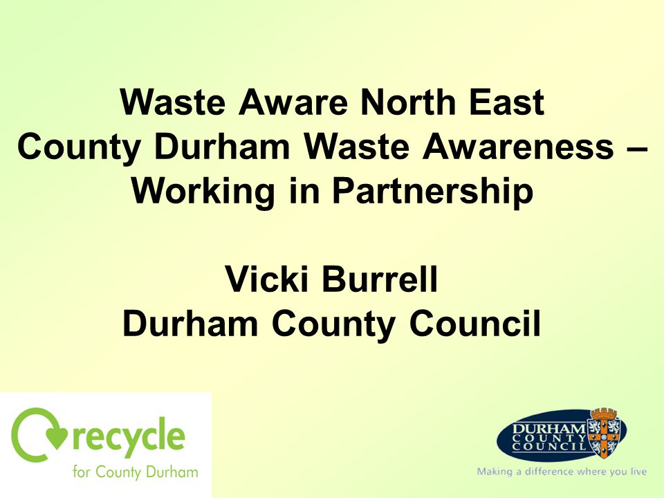 Waste Aware North East County Durham Waste Awareness – Working in Partnership Vicki Burrell Durham County Council