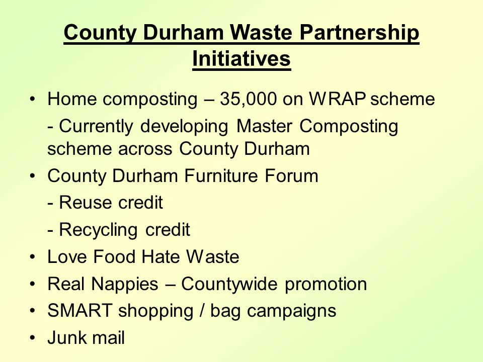 County Durham Waste Partnership Initiatives Home composting – 35,000 on WRAP scheme - Currently developing Master Composting scheme across County Durham County Durham Furniture Forum - Reuse credit - Recycling credit Love Food Hate Waste Real Nappies – Countywide promotion SMART shopping / bag campaigns Junk mail