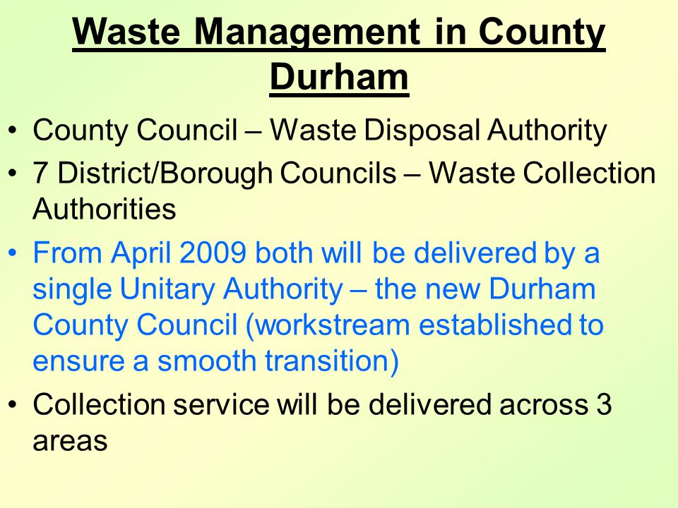 Waste Management in County Durham County Council – Waste Disposal Authority 7 District/Borough Councils – Waste Collection Authorities From April 2009 both will be delivered by a single Unitary Authority – the new Durham County Council (workstream established to ensure a smooth transition) Collection service will be delivered across 3 areas