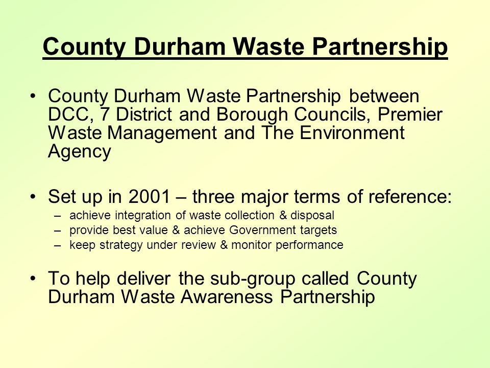 County Durham Waste Partnership County Durham Waste Partnership between DCC, 7 District and Borough Councils, Premier Waste Management and The Environment Agency Set up in 2001 – three major terms of reference: –achieve integration of waste collection & disposal –provide best value & achieve Government targets –keep strategy under review & monitor performance To help deliver the sub-group called County Durham Waste Awareness Partnership