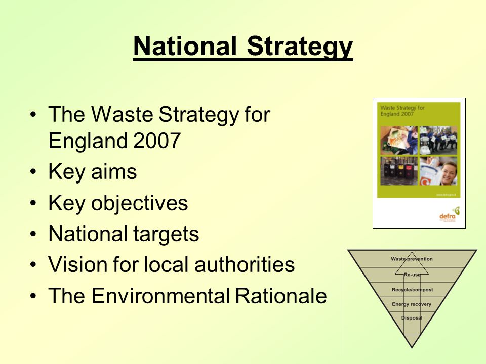 National Strategy The Waste Strategy for England 2007 Key aims Key objectives National targets Vision for local authorities The Environmental Rationale
