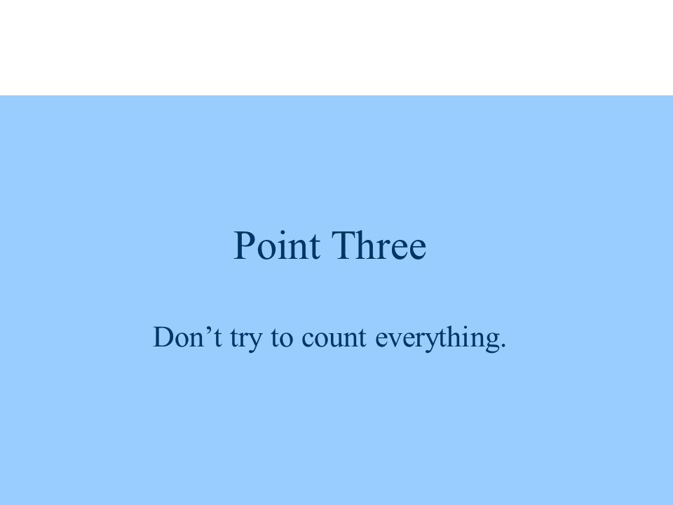 Point Three Don't try to count everything.