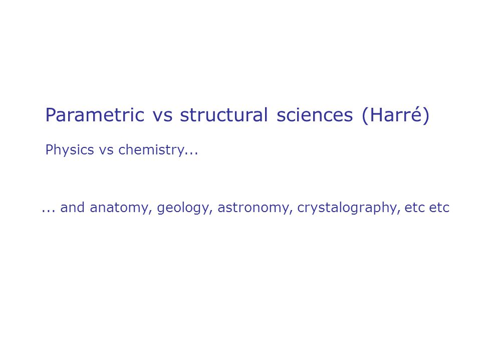 Parametric vs structural sciences (Harré) Physics vs chemistry......