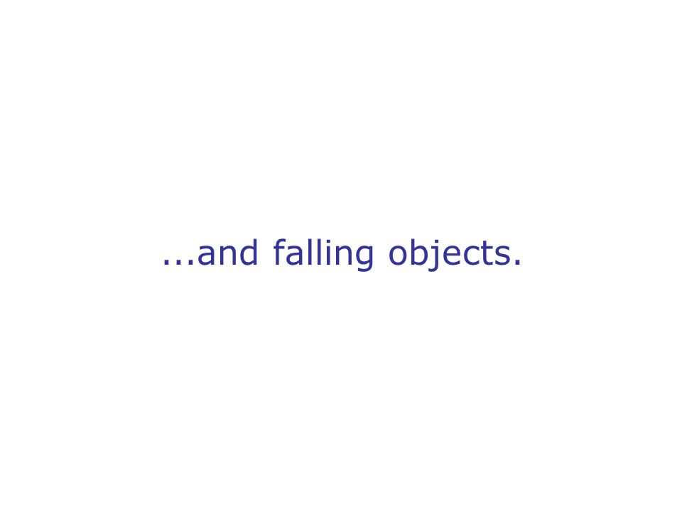 ...and falling objects.