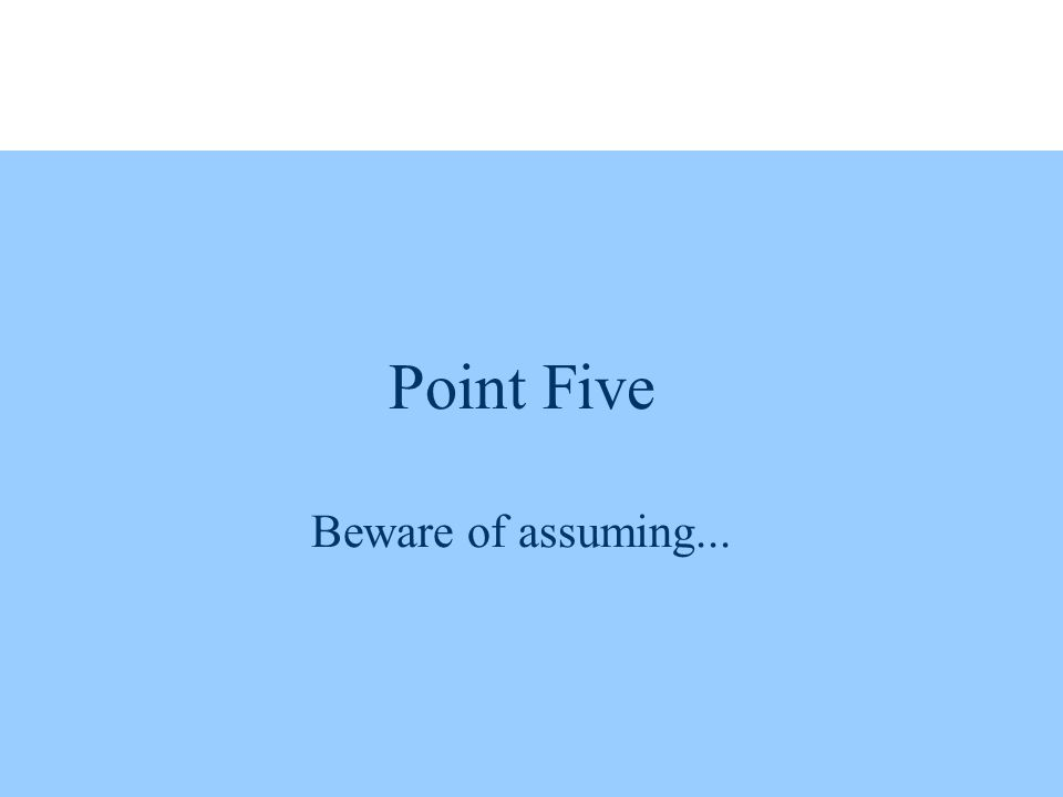 Point Five Beware of assuming...