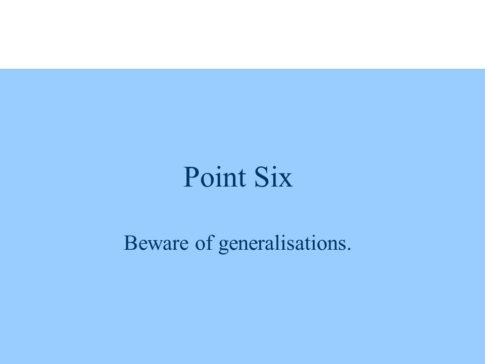 Point Six Beware of generalisations.