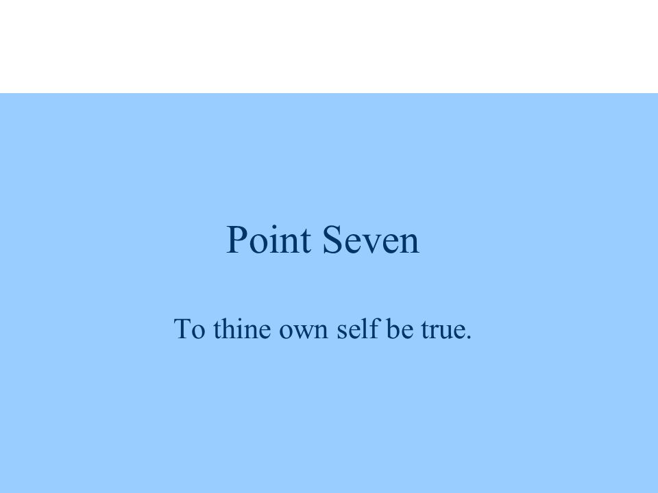 Point Seven To thine own self be true.