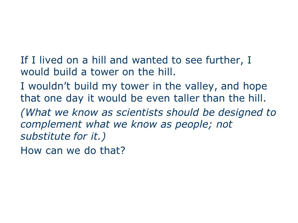 If I lived on a hill and wanted to see further, I would build a tower on the hill.