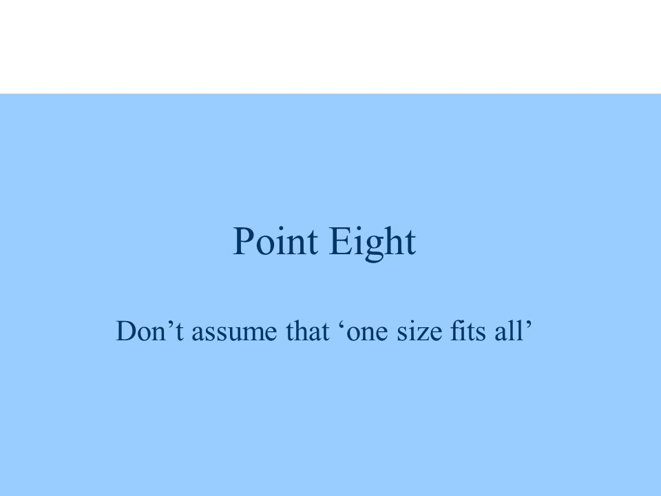 Point Eight Don't assume that 'one size fits all'